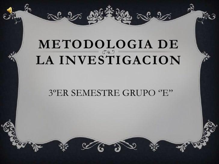 METODOLOGIA DE LA INVESTIGACION<br /> 3ºER SEMESTRE GRUPO ''E''<br />