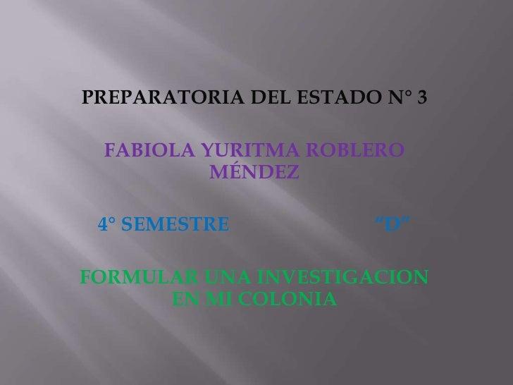 """PREPARATORIA DEL ESTADO N° 3 FABIOLA YURITMA ROBLERO          MÉNDEZ 4° SEMESTRE           """"D""""FORMULAR UNA INVESTIGACION  ..."""