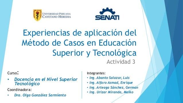 Experiencias de aplicación del Método de Casos en Educación Superior y Tecnológica Actividad 3 Curso: • Docencia en el Niv...