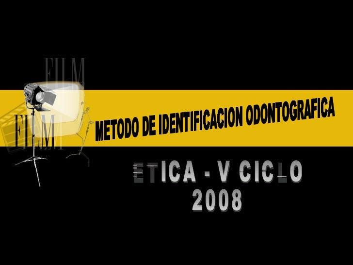 METODO DE IDENTIFICACION ODONTOGRAFICA ETICA - V CICLO  2008