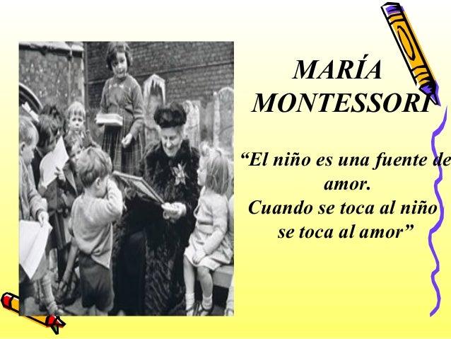 """MARÍA MONTESSORI """"El niño es una fuente de amor. Cuando se toca al niño se toca al amor"""""""