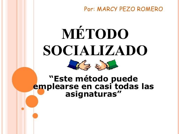 """MÉTODO SOCIALIZADO """" Este método puede emplearse en casi todas las asignaturas"""" Por: MARCY PEZO ROMERO"""