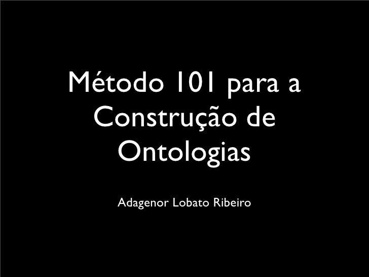 Método 101 para a  Construção de    Ontologias    Adagenor Lobato Ribeiro