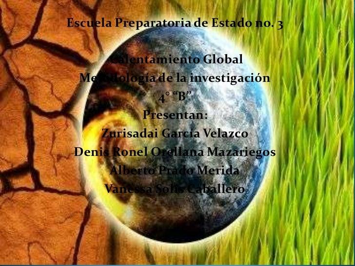 """Escuela Preparatoria de Estado no. 3<br /> Calentamiento Global<br />Metodología de la investigación<br />4° """"B""""<br />Pres..."""