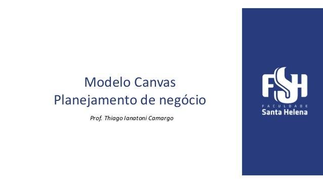 Modelo Canvas Planejamento de negócio Prof. Thiago Ianatoni Camargo