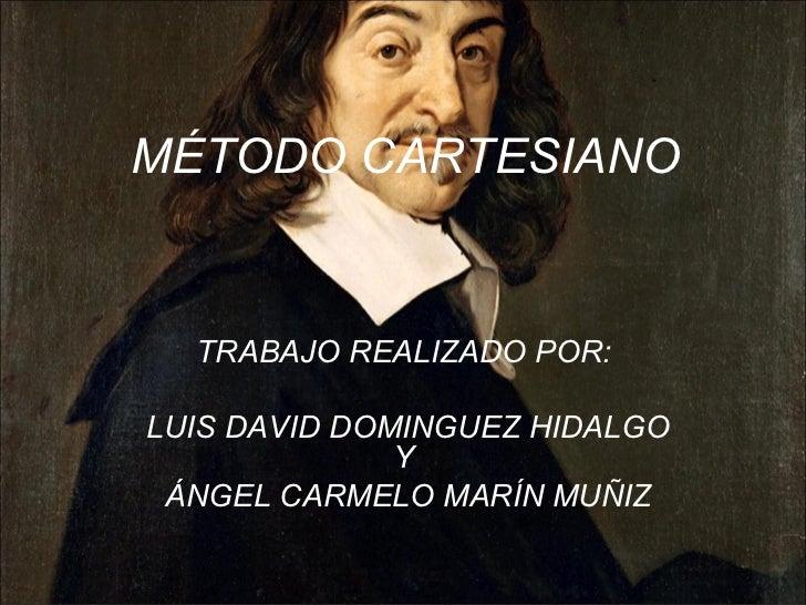 MÉTODO CARTESIANO TRABAJO REALIZADO POR:  LUIS DAVID DOMINGUEZ HIDALGO Y  ÁNGEL CARMELO MARÍN MUÑIZ