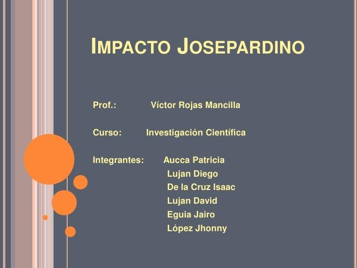 Impacto Josepardino<br />Prof.:              Víctor Rojas Mancilla<br />Curso:          Investigación Científica<br />Inte...