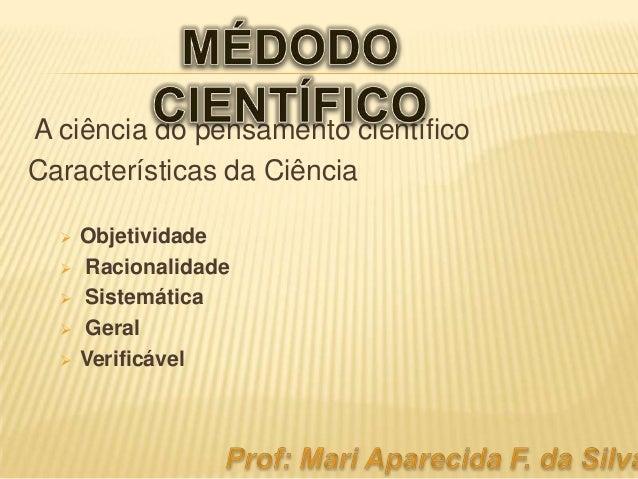 A ciência do pensamento científico Características da Ciência       Objetividade Racionalidade Sistemática Geral Veri...