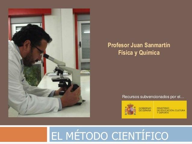 EL MÉTODO CIENTÍFICO Profesor Juan Sanmartín Física y Química Recursos subvencionados por el…