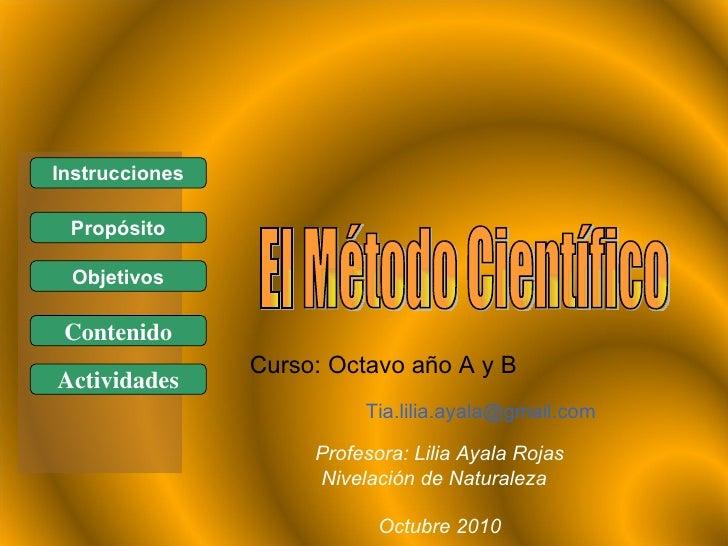 El Método Científico Profesora: Lilia Ayala Rojas Nivelación de Naturaleza  Octubre 2010 Instrucciones Propósito Contenido...