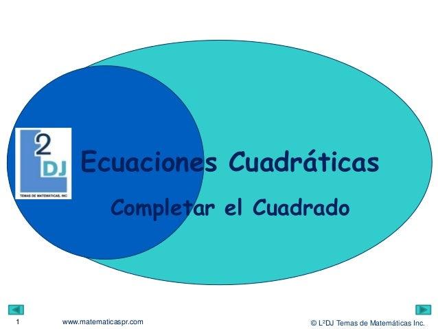 © L2DJ Temas de Matemáticas Inc.www.matematicaspr.com Ecuaciones Cuadráticas 1 Completar el Cuadrado