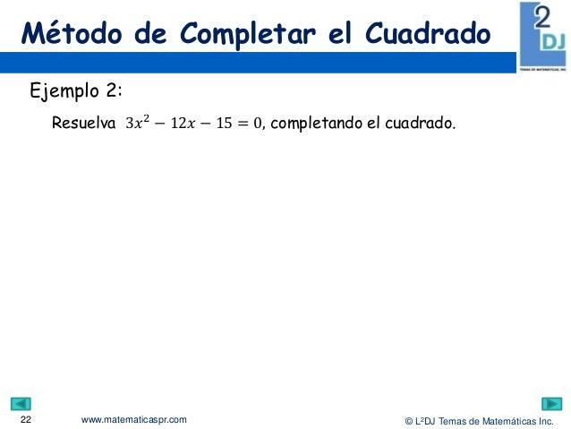 www.matematicaspr.com © L2DJ Temas de Matemáticas Inc. Método de Completar el Cuadrado 22 Ejemplo 2: Resuelva 3𝑥2 − 12𝑥 − ...