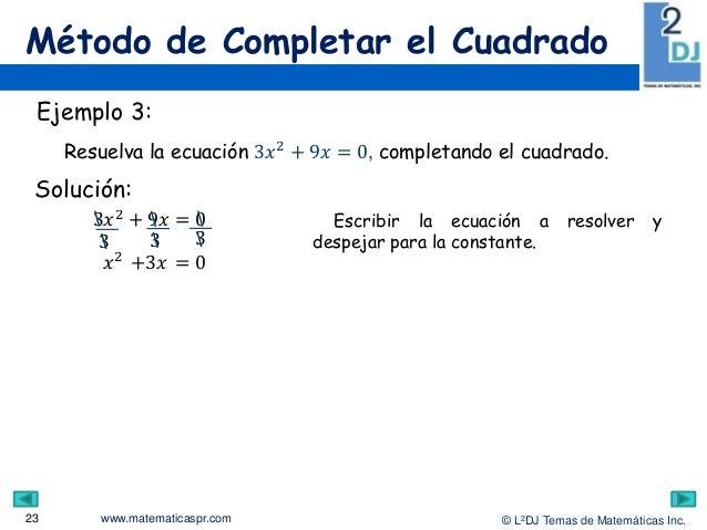 www.matematicaspr.com © L2DJ Temas de Matemáticas Inc. Método de Completar el Cuadrado 23 Ejemplo 3: Resuelva la ecuación ...