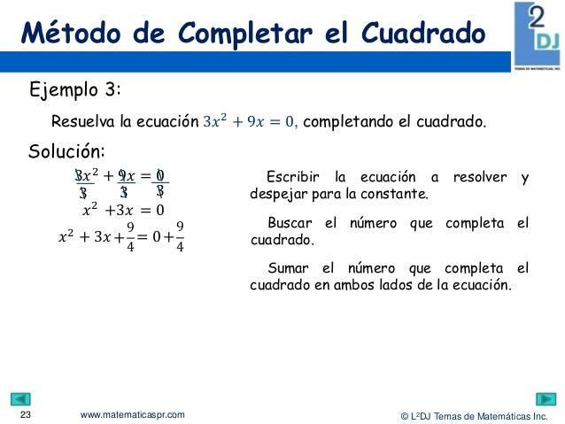 www.matematicaspr.com © L2DJ Temas de Matemáticas Inc. Método de Completar el Cuadrado 23 Escribir la ecuación a resolver ...