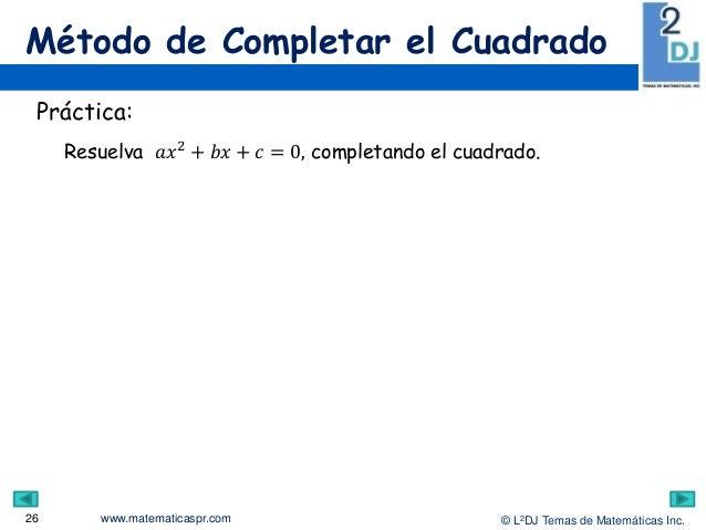 www.matematicaspr.com © L2DJ Temas de Matemáticas Inc. Método de Completar el Cuadrado 26 Práctica: Resuelva 𝑎𝑥2 + 𝑏𝑥 + 𝑐 ...