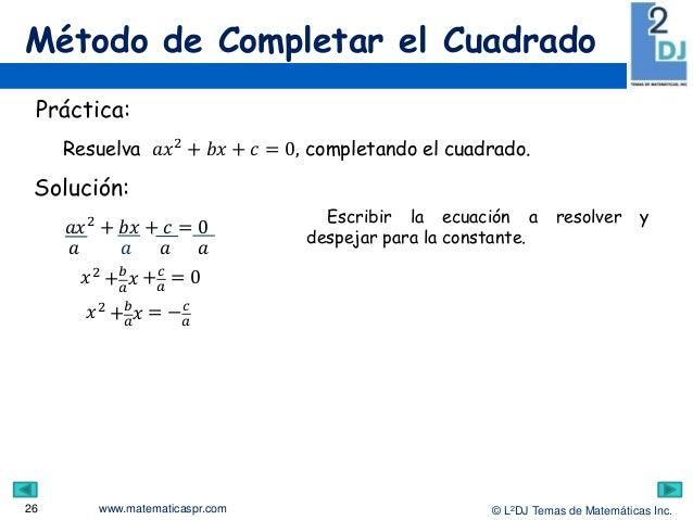 www.matematicaspr.com © L2DJ Temas de Matemáticas Inc. Método de Completar el Cuadrado 26 Escribir la ecuación a resolver ...