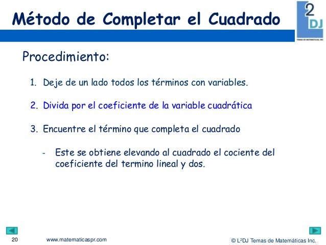 www.matematicaspr.com © L2DJ Temas de Matemáticas Inc. Método de Completar el Cuadrado 20 Procedimiento: 1. Deje de un lad...