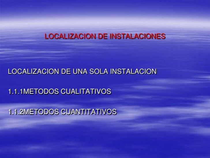 LOCALIZACION DE INSTALACIONES<br />LOCALIZACION DE UNA SOLA INSTALACION<br />1.1.1METODOS CUALITATIVOS <br />1.1.2METODOS ...