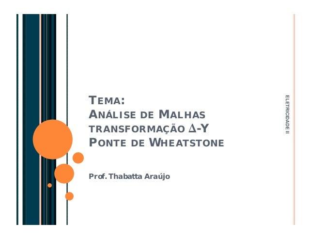 TEMA:  ANÁLISE DE MALHAS  TRANSFORMAÇÃO Δ-Y  PONTE DE WHEATSTONE  Prof. Thabatta Araújo  ELETRICIDADE II