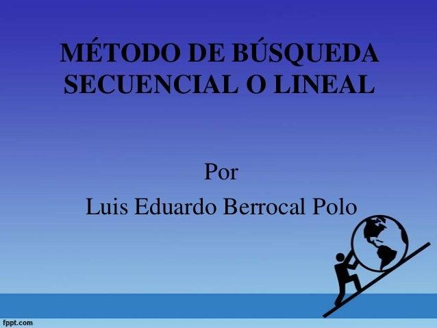 MÉTODO DE BÚSQUEDASECUENCIAL O LINEALPorLuis Eduardo Berrocal Polo