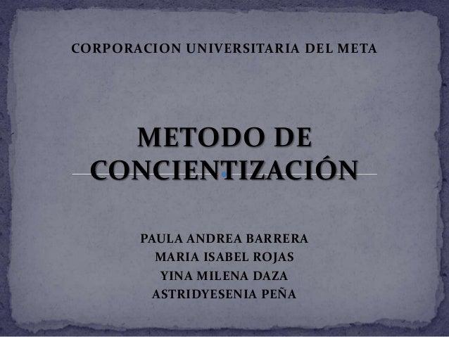 CORPORACION UNIVERSITARIA DEL META METODO DE CONCIENTIZACIÓN PAULA ANDREA BARRERA MARIA ISABEL ROJAS YINA MILENA DAZA ASTR...