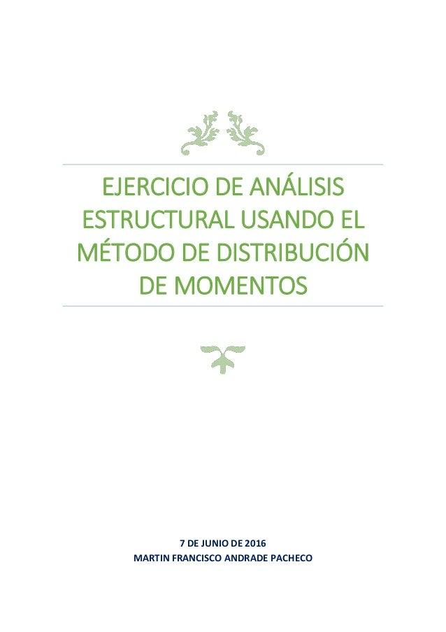 EJERCICIO DE ANÁLISIS ESTRUCTURAL USANDO EL MÉTODO DE DISTRIBUCIÓN DE MOMENTOS 7 DE JUNIO DE 2016 MARTIN FRANCISCO ANDRADE...