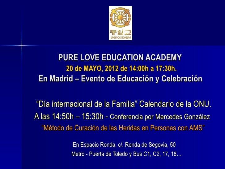"""PURE LOVE EDUCATION ACADEMY          20 de MAYO, 2012 de 14:00h a 17:30h. En Madrid – Evento de Educación y Celebración""""Dí..."""