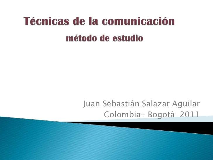 Técnicas de la comunicación método de estudio  <br />Juan Sebastián Salazar Aguilar <br />Colombia- Bogotá  2011          ...