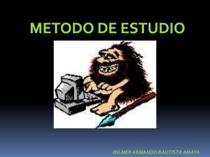METODO DE ESTUDIO<br />WILMER ARMANDO BAUTISTA AMAYA<br />