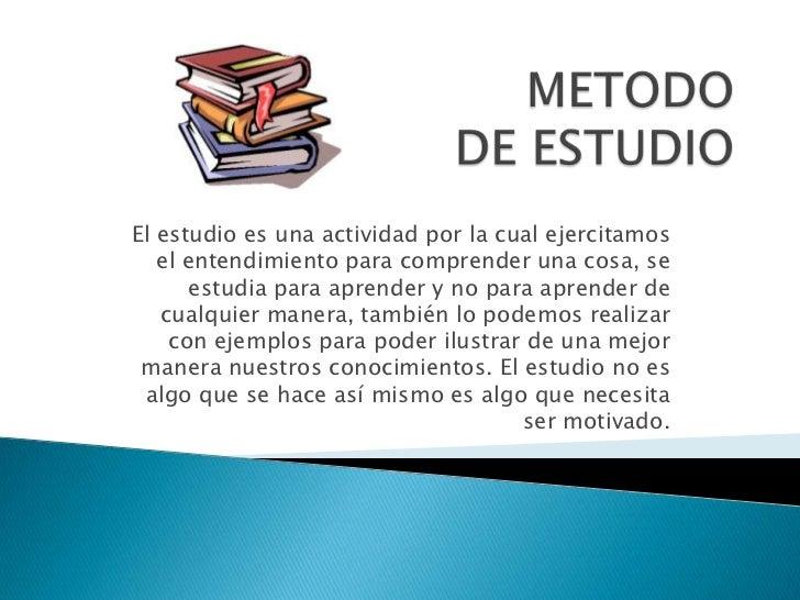 METODO DE ESTUDIO<br />El estudio es una actividad por la cual ejercitamos el entendimiento para comprender una cosa, se e...