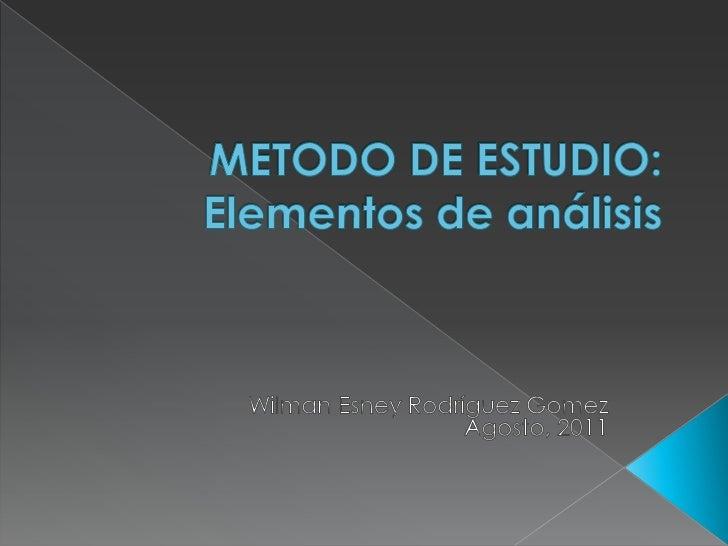 METODO DE ESTUDIO: Elementos de análisis<br />Wilman Esney Rodríguez Gomez<br />Agosto, 2011<br />