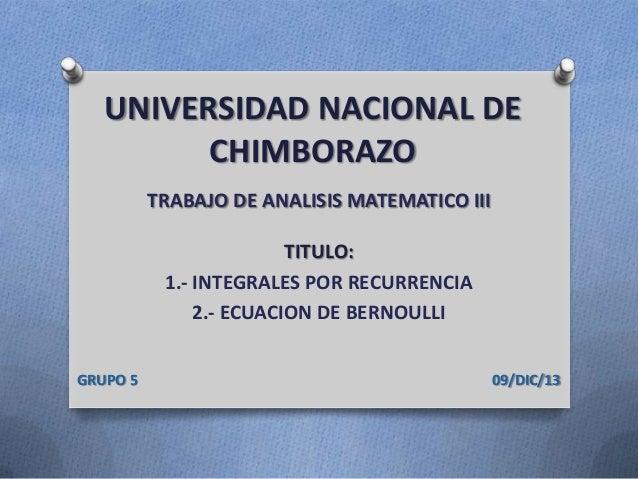 UNIVERSIDAD NACIONAL DE CHIMBORAZO TRABAJO DE ANALISIS MATEMATICO III  TITULO: 1.- INTEGRALES POR RECURRENCIA 2.- ECUACION...