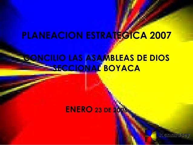 PLANEACION ESTRATEGICA 2007 CONCILIO LAS ASAMBLEAS DE DIOS SECCIONAL BOYACA  ENERO 23 DE 2006 Hennessey Consultores en Ges...