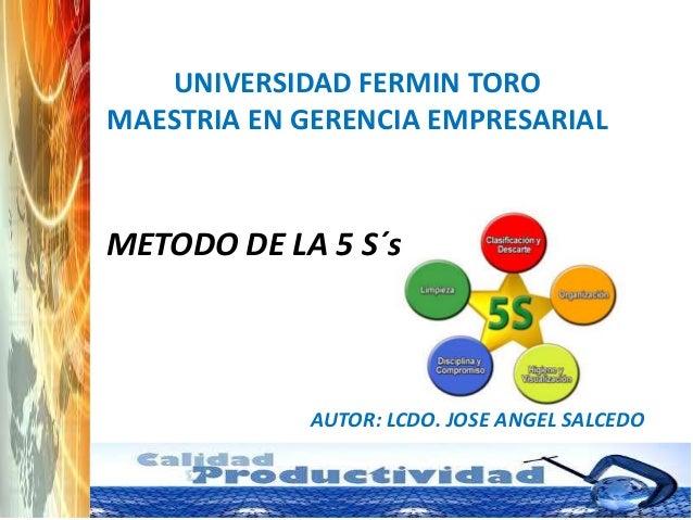 UNIVERSIDAD FERMIN TORO MAESTRIA EN GERENCIA EMPRESARIAL  METODO DE LA 5 S´s  AUTOR: LCDO. JOSE ANGEL SALCEDO