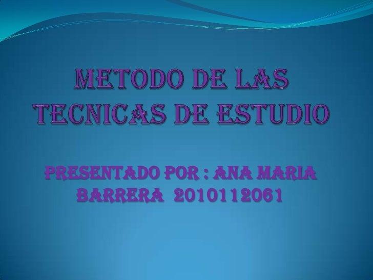 METODO DE LAS TECNICAS DE ESTUDIO<br />PRESENTADO POR : ANA MARIA BARRERA  2010112061<br />