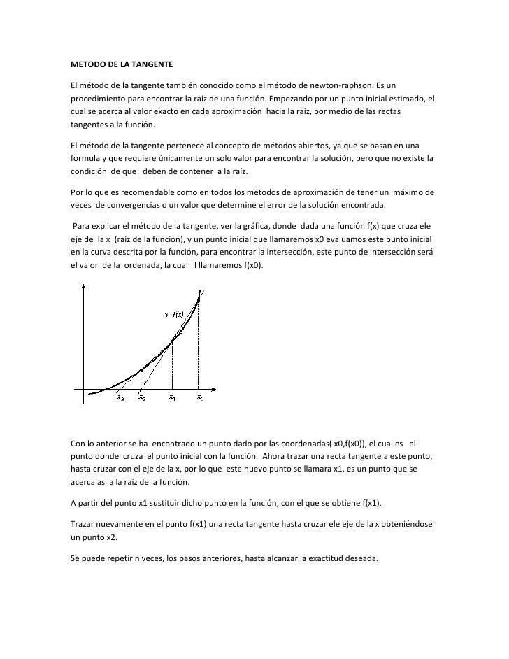 METODO DE LA TANGENTEEl método de la tangente también conocido como el método de newton-raphson. Es unprocedimiento para e...