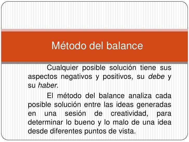 Método del balance      Cualquier posible solución tiene susaspectos negativos y positivos, su debe ysu haber.      El mét...
