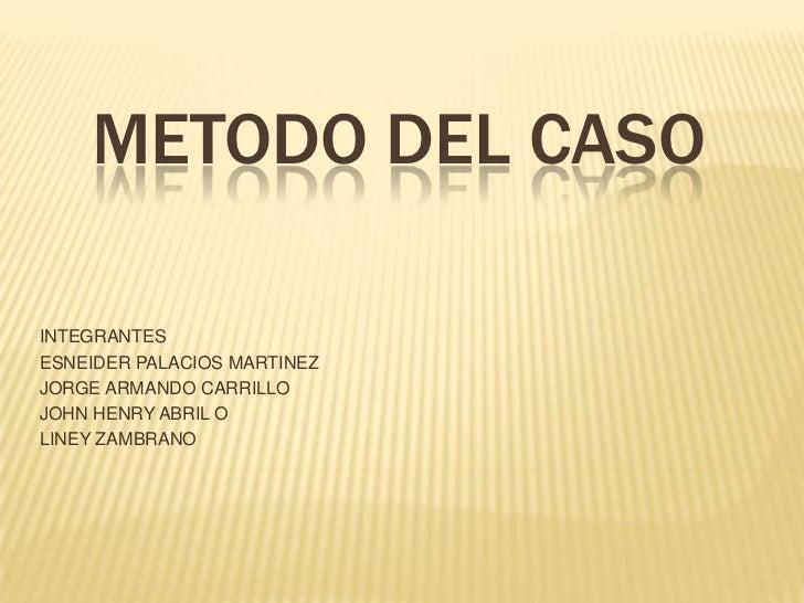 METODO DEL CASO<br />INTEGRANTES<br />ESNEIDER PALACIOS MARTINEZ<br />JORGE ARMANDO CARRILLO<br />JOHN HENRY ABRIL O<br />...