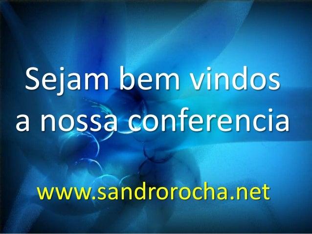 Sejam bem vindos a nossa conferencia www.sandrorocha.net