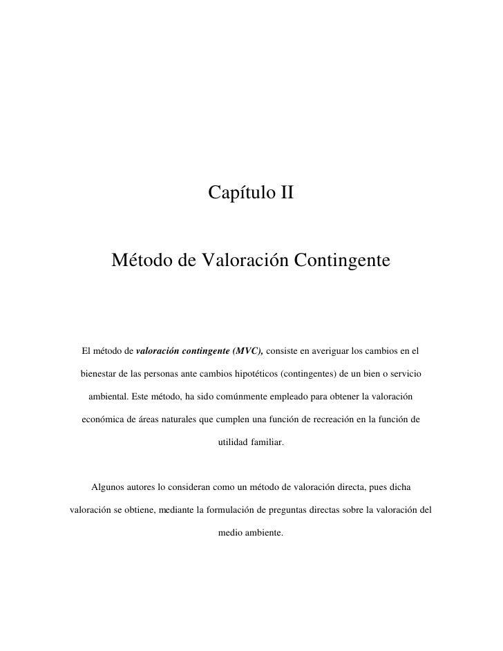 Capítulo II          Método de Valoración Contingente   El método de valoración contingente (MVC), consiste en averiguar l...