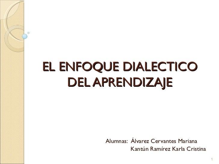EL ENFOQUE DIALECTICO DEL APRENDIZAJE Alumnas:  Álvarez Cervantes Mariana Kantún Ramírez Karla Cristina