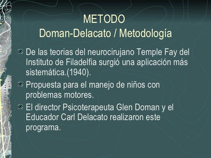 METODO   Doman-Delacato / MetodologíaDe las teorias del neurocirujano Temple Fay delInstituto de Filadelfia surgió una apl...