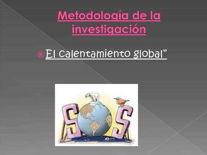"""Metodología de la investigación<br />El calentamiento global""""<br />"""
