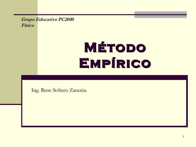 Grupo Educativo PC2000Física                         Método                         Empírico    Ing. Rene Soltero Zarazúa ...