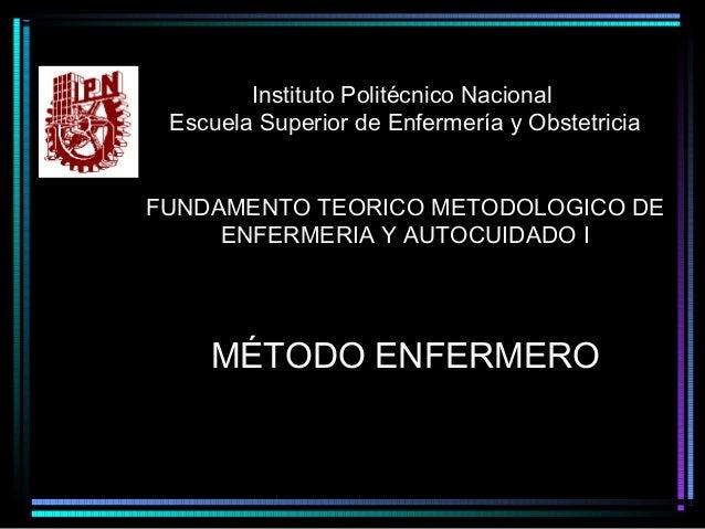 Instituto Politécnico Nacional Escuela Superior de Enfermería y Obstetricia FUNDAMENTO TEORICO METODOLOGICO DE ENFERMERIA ...