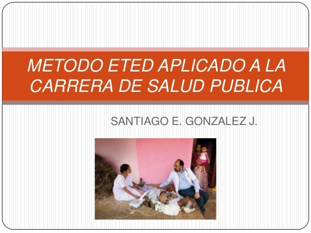 METODO ETED APLICADO A LA CARRERA DE SALUD PUBLICA SANTIAGO E. GONZALEZ J.