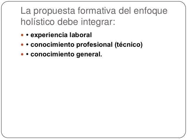 La propuesta formativa del enfoque holístico debe integrar:  • experiencia laboral  • conocimiento profesional (técnico)...