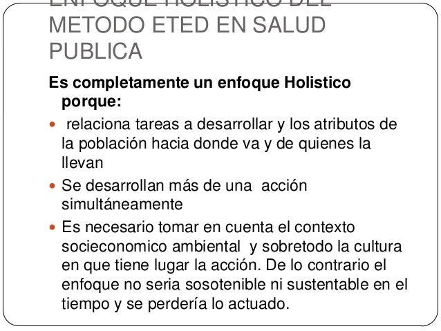 ENFOQUE HOLISTICO DEL METODO ETED EN SALUD PUBLICA Es completamente un enfoque Holistico porque:  relaciona tareas a desa...