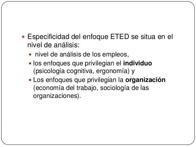  Especificidad del enfoque ETED se situa en el  nivel de análisis:  nivel de análisis de los empleos,  los enfoques que...