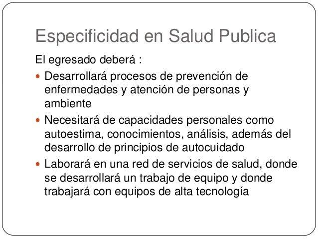 Especificidad en Salud Publica El egresado deberá :  Desarrollará procesos de prevención de enfermedades y atención de pe...